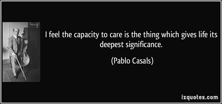 quote-i-feel-the-capacity-to-care-is-the-thing-which-gives-life-its-deepest-significance-pablo-casals-33194